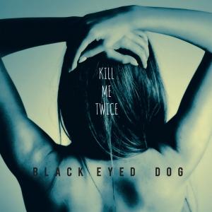 Black Eyed Dog Kill Me Twice 2015